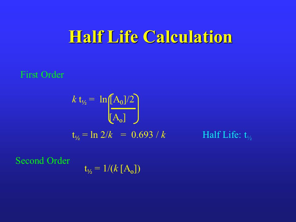 Half Life Calculation First Order k t½ = ln [A0]/2 [Ao]